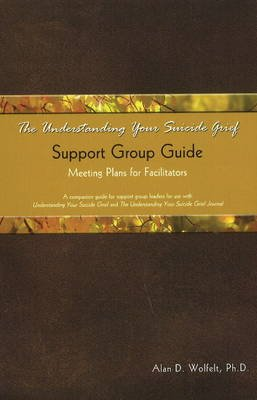 The Understanding Your Suicide Grief Support Group Guide - Meeting Plans for Facilitators (Paperback): Alan D. Wolfelt