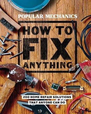 Popular Mechanics How to Fix Anything - 200 Home Repair Solutions that Anyone Can Do (Hardcover): Popular Mechanics