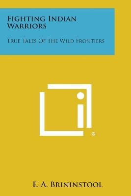 Fighting Indian Warriors - True Tales of the Wild Frontiers (Paperback): E.A. Brininstool