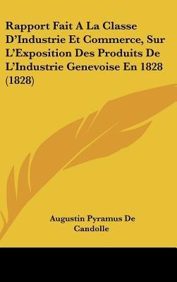 Rapport Fait a la Classe D'Industrie Et Commerce, Sur L'Exposition Des Produits de L'Industrie Genevoise En 1828...