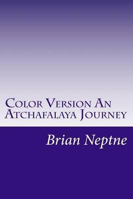 Color Version an Atchafalaya Journey (Paperback): Brian Lee Neptne
