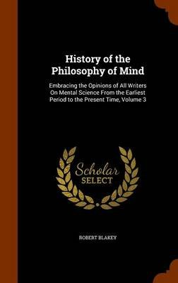 History of the Philosophy of Mind - Embracing the Opinions of All Writers on Mental Science from the Earliest Period to the...
