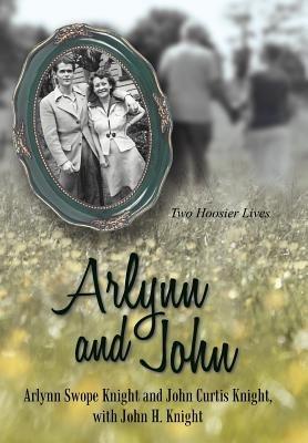 Arlynn and John - Two Hoosier Lives (Hardcover, New): Arlynn Swope Knight, John Curtis Knight