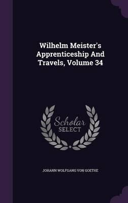 Wilhelm Meister's Apprenticeship and Travels, Volume 34 (Hardcover): Johann Wolfgang Von Goethe
