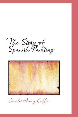 The Story of Spanish Painting (Paperback): Charles Henry Caffin