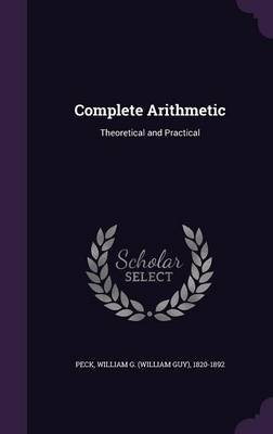 Complete Arithmetic - Theoretical and Practical (Hardcover): William G. 1820-1892 Peck