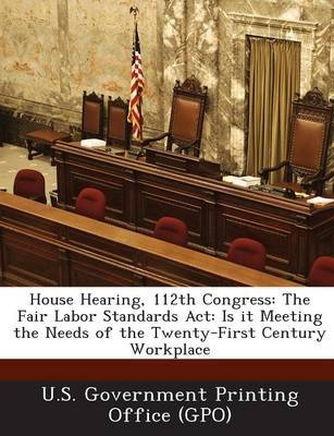House Hearing, 112th Congress - The Fair Labor Standards ACT: Is It Meeting the Needs of the Twenty-First Century Workplace...
