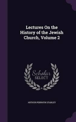 Lectures on the History of the Jewish Church; Volume 2 (Hardcover): Arthur Penrhyn Stanley