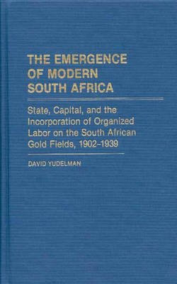 The Emergence of Modern South Africa - State, Capital, and the Incorporation of Organized Labor on the South African Gold...
