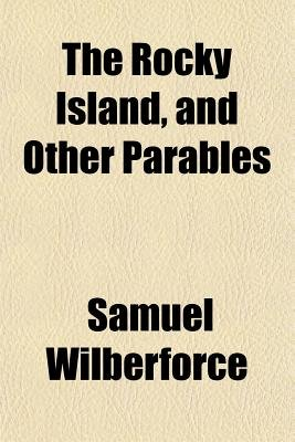 The Rocky Island, and Other Parables (Paperback): Samuel Wilberforce