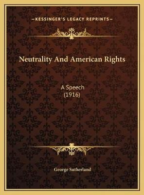 Neutrality and American Rights - A Speech (1916) (Hardcover): George Sutherland