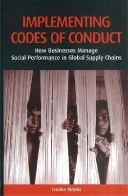 Implementing Codes of Conduct - How Businesses Manage Social Performance in Global Supply Chains (Hardcover): Ivanka Mamic