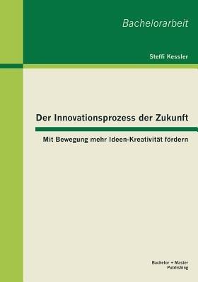 Der Innovationsprozess Der Zukunft - Mit Bewegung Mehr Ideen-Kreativitat Fordern (German, Paperback): Steffi Kessler