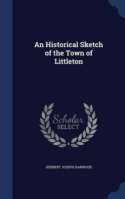 An Historical Sketch of the Town of Littleton (Hardcover): Herbert Joseph Harwood