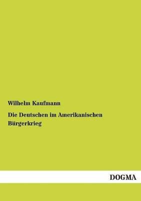 Die Deutschen Im Amerikanischen Burgerkrieg (German, Paperback): Wilhelm Kaufmann