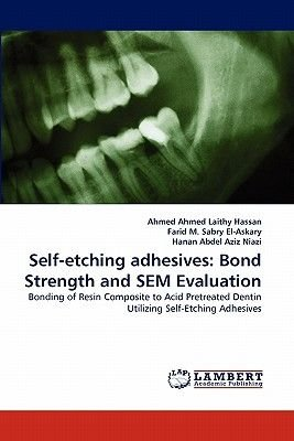 Self-Etching Adhesives - Bond Strength and Sem Evaluation (Paperback): Ahmed Ahmed Laithy Hassan, Farid M. Sabry El-Askary,...