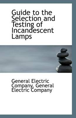 Guide to the Selection and Testing of Incandescent Lamps (Paperback): General Electric Compa Electric Company
