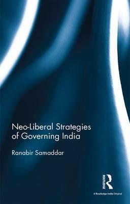 Neo-Liberal Strategies of Governing India (Hardcover): Ranabir Samaddar