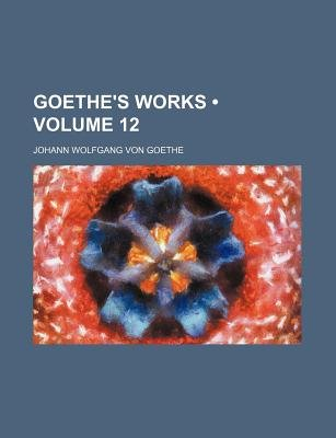 Goethe's Works (Volume 12) (Paperback): Johann Wolfgang Von Goethe