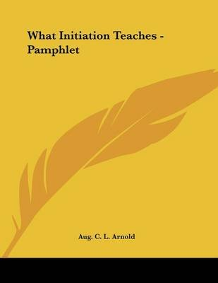 What Initiation Teaches - Pamphlet (Paperback): Aug. C.L. Arnold