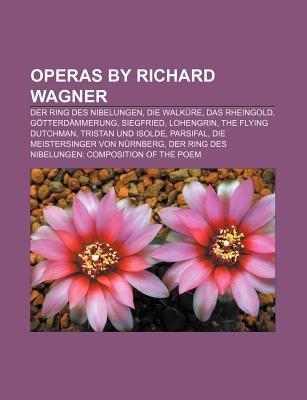 Operas by Richard Wagner - Der Ring Des Nibelungen, Die Walkure, Das Rheingold, Gotterdammerung, Siegfried, Lohengrin, the...