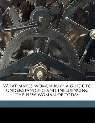 What Makes Women Buy - A Guide to Understanding and Influencing the New Woman of Today (Paperback): Janet L. Wolff