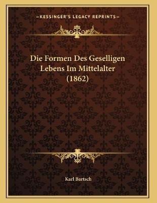 Die Formen Des Geselligen Lebens Im Mittelalter (1862) (German, Paperback): Karl Bartsch