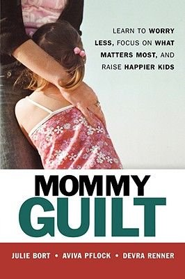 Mommy Guilt - Learn to Worry Less, Focus on What Matters Most and Raise Happier Kids (Paperback): Julie Bort, Aviva Pflock,...