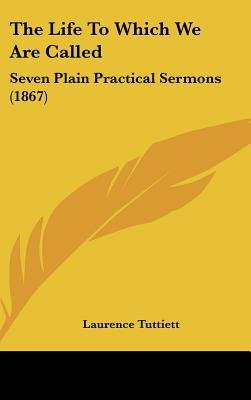 The Life to Which We Are Called - Seven Plain Practical Sermons (1867) (Hardcover): Laurence Tuttiett