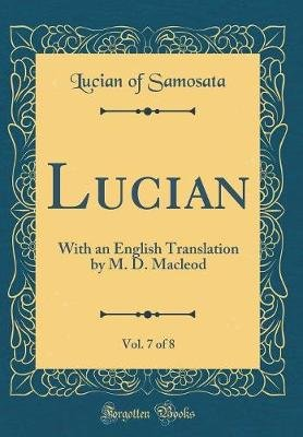 Lucian, Vol. 7 of 8 - With an English Translation by M. D. MacLeod (Classic Reprint) (Hardcover): Lucian Of Samosata