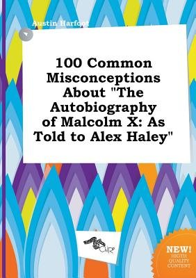 100 Common Misconceptions about the Autobiography of Malcolm X - As Told to Alex Haley (Paperback): Austin Harfoot