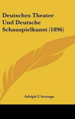Deutsches Theater Und Deutsche Schauspielkunst (1896) (English, German, Hardcover): Adolph L'arronge