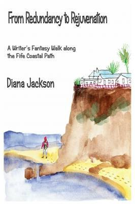 From Redundancy to Rejuvenation - A Writer's Fantasy Walk Along the Fife Coastal Path (Paperback): Diana Jackson