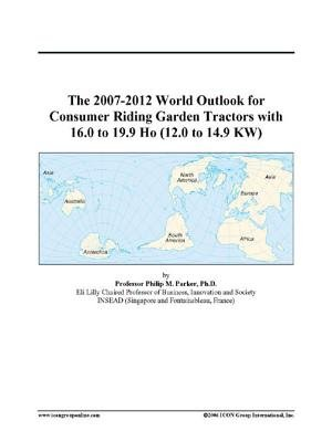 The 2007-2012 World Outlook for Consumer Riding Garden Tractors with 16.0 to 19.9 Ho (12.0 to 14.9 KW) (Electronic book text):...