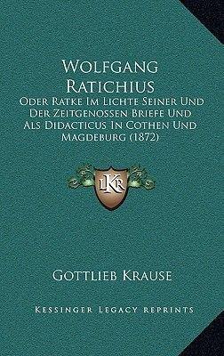 Wolfgang Ratichius - Oder Ratke Im Lichte Seiner Und Der Zeitgenossen Briefe Und ALS Didacticus in Cothen Und Magdeburg (1872)...