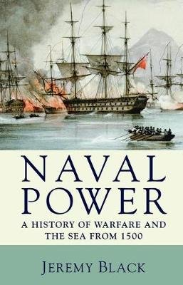 Naval Power - A History of Warfare and the Sea from 1500 onwards (Paperback): Jeremy Black