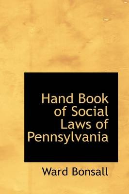 Hand Book of Social Laws of Pennsylvania (Hardcover): Ward Bonsall