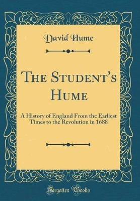 The Student's Hume - A History of England from the Earliest Times to the Revolution in 1688 (Classic Reprint) (Hardcover):...