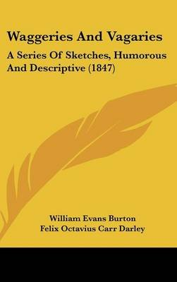 Waggeries and Vagaries - A Series of Sketches, Humorous and Descriptive (1847) (Hardcover): William Evans Burton
