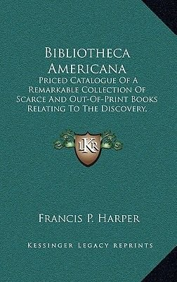 Bibliotheca Americana - Priced Catalogue of a Remarkable Collection of Scarce and Out-Of-Print Books Relating to the Discovery,...