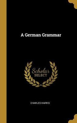 A German Grammar (Hardcover): Charles Harris