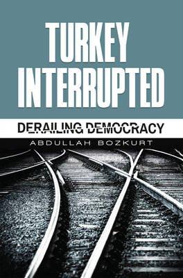 Turkey Interrupted - Derailing Democracy (Electronic book text): Abdullah Bozkurt