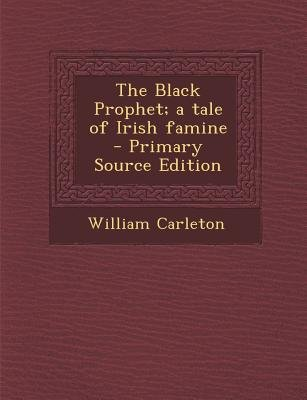 Black Prophet; A Tale of Irish Famine (Paperback, Primary Source ed.): William Carleton
