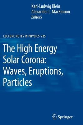 The High Energy Solar Corona - Waves, Eruptions, Particles (Paperback): Karl L. Klein, Alexander L. MacKinnon