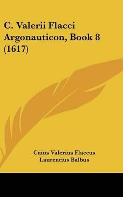 C. Valerii Flacci Argonauticon, Book 8 (1617) (English, Latin, Hardcover): Caius Valerius Flaccus, Laurentius Balbus, Louis...