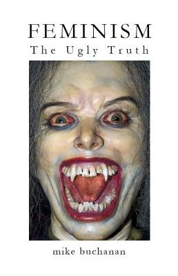 Feminism - The Ugly Truth (Electronic book text): Mike Buchanan