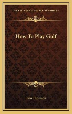 How to Play Golf (Hardcover): Ben Thomson