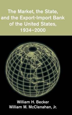 The Market, the State, and the Export-Import Bank of the United States, 1934-2000 (Hardcover): William H. Becker, William M....