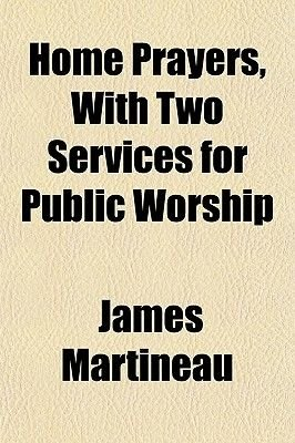 Home Prayers, with Two Services for Public Worship (Paperback): James Martineau