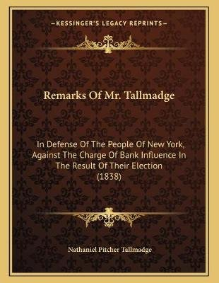 Remarks of Mr. Tallmadge - In Defense of the People of New York, Against the Charge of Bank Influence in the Result of Their...